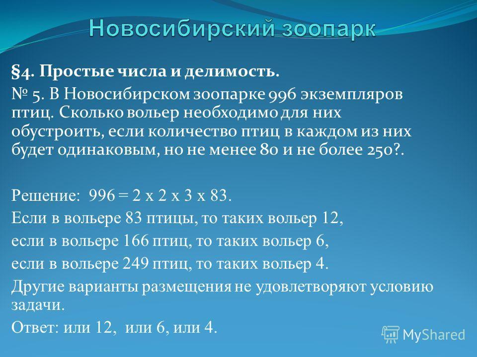 §4. Простые числа и делимость. 5. В Новосибирском зоопарке 996 экземпляров птиц. Сколько вольер необходимо для них обустроить, если количество птиц в каждом из них будет одинаковым, но не менее 80 и не более 250?. Решение: 996 = 2 x 2 x 3 x 83. Если