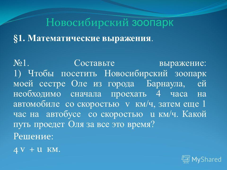 §1. Математические выражения. 1. Составьте выражение: 1) Чтобы посетить Новосибирский зоопарк моей сестре Оле из города Барнаула, ей необходимо сначала проехать 4 часа на автомобиле со скоростью v км/ч, затем еще 1 час на автобусе со скоростью u км/ч