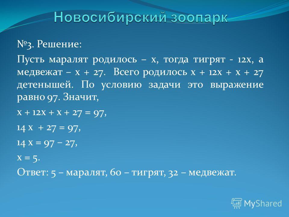 3. Решение: Пусть маралят родилось – x, тогда тигрят - 12x, а медвежат – x + 27. Всего родилось x + 12x + x + 27 детенышей. По условию задачи это выражение равно 97. Значит, x + 12x + x + 27 = 97, 14 x + 27 = 97, 14 x = 97 – 27, x = 5. Ответ: 5 – мар