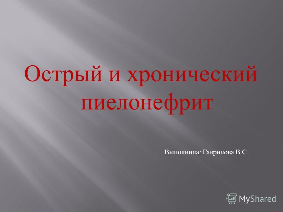 Острый и хронический пиелонефрит Выполнила: Гаврилова В.С.