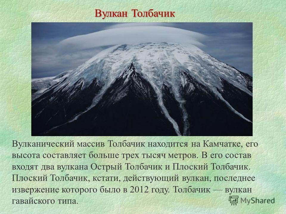 Вулкан Толбачик Вулканический массив Толбачик находится на Камчатке, его высота составляет больше трех тысяч метров. В его состав входят два вулкана Острый Толбачик и Плоский Толбачик. Плоский Толбачик, кстати, действующий вулкан, последнее извержени