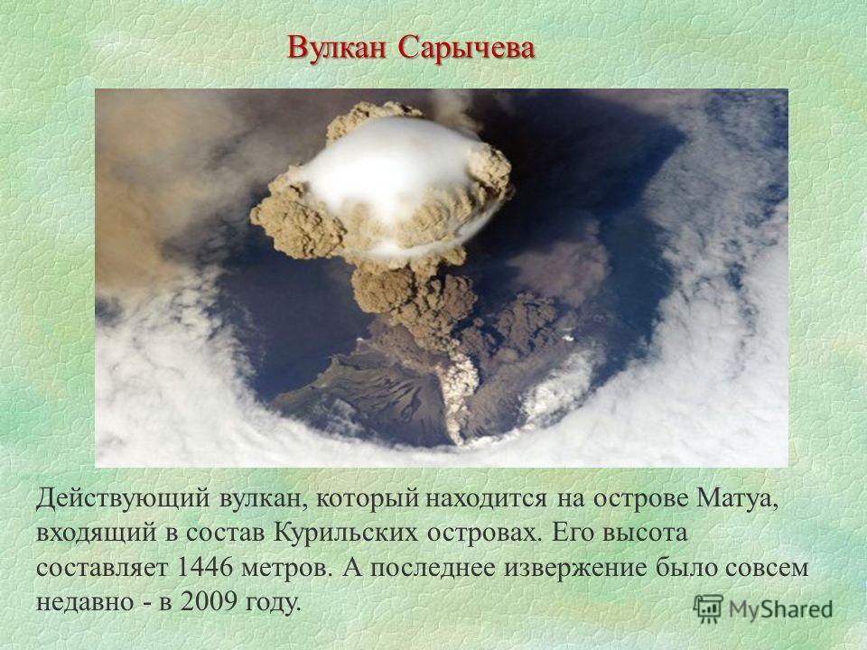 Вулкан Сарычева Действующий вулкан, который находится на острове Матуа, входящий в состав Курильских островах. Его высота составляет 1446 метров. А последнее извержение было совсем недавно - в 2009 году.