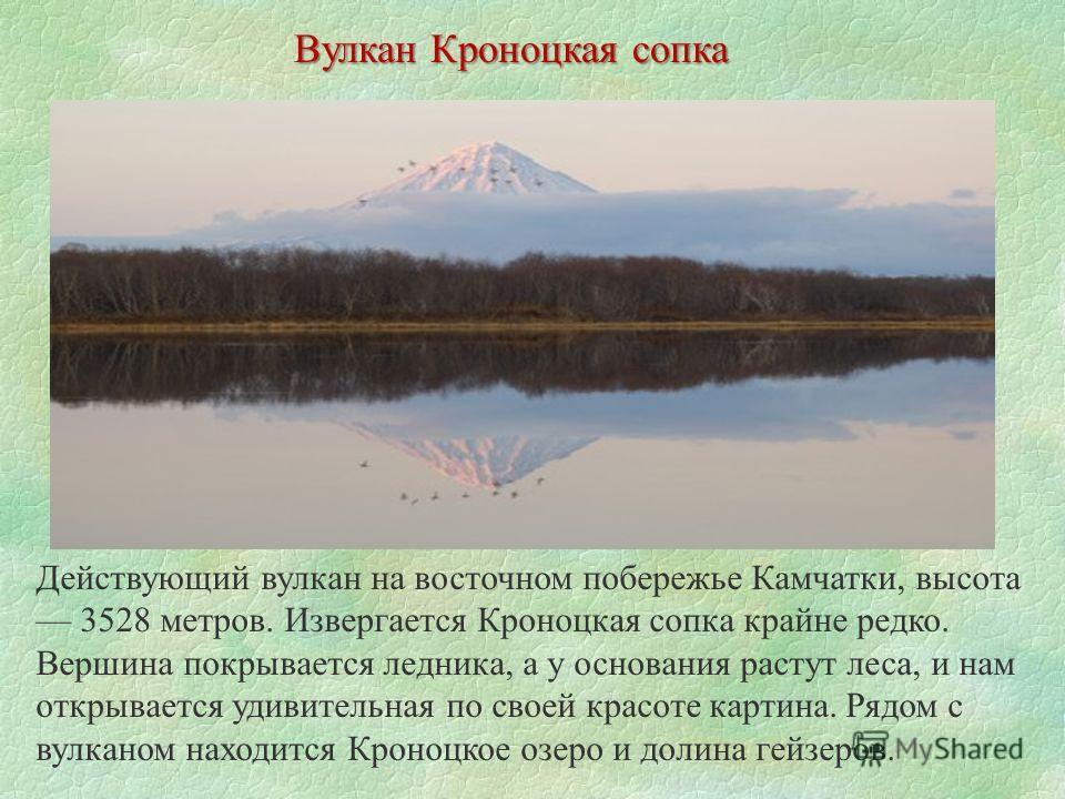 Вулкан Кроноцкая сопка Действующий вулкан на восточном побережье Камчатки, высота 3528 метров. Извергается Кроноцкая сопка крайне редко. Вершина покрывается ледника, а у основания растут леса, и нам открывается удивительная по своей красоте картина.