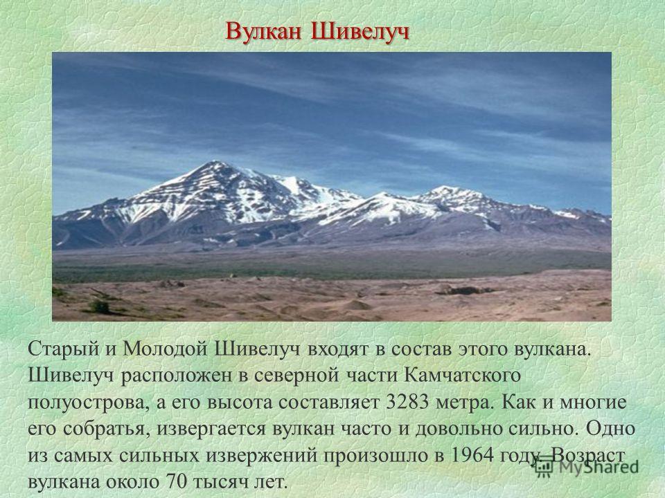 Вулкан Шивелуч Старый и Молодой Шивелуч входят в состав этого вулкана. Шивелуч расположен в северной части Камчатского полуострова, а его высота составляет 3283 метра. Как и многие его собратья, извергается вулкан часто и довольно сильно. Одно из сам