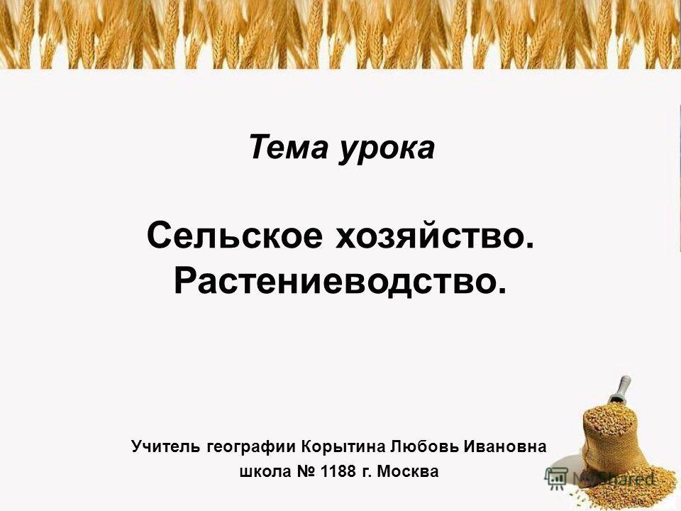 Тема урока Сельское хозяйство. Растениеводство. Учитель географии Корытина Любовь Ивановна школа 1188 г. Москва