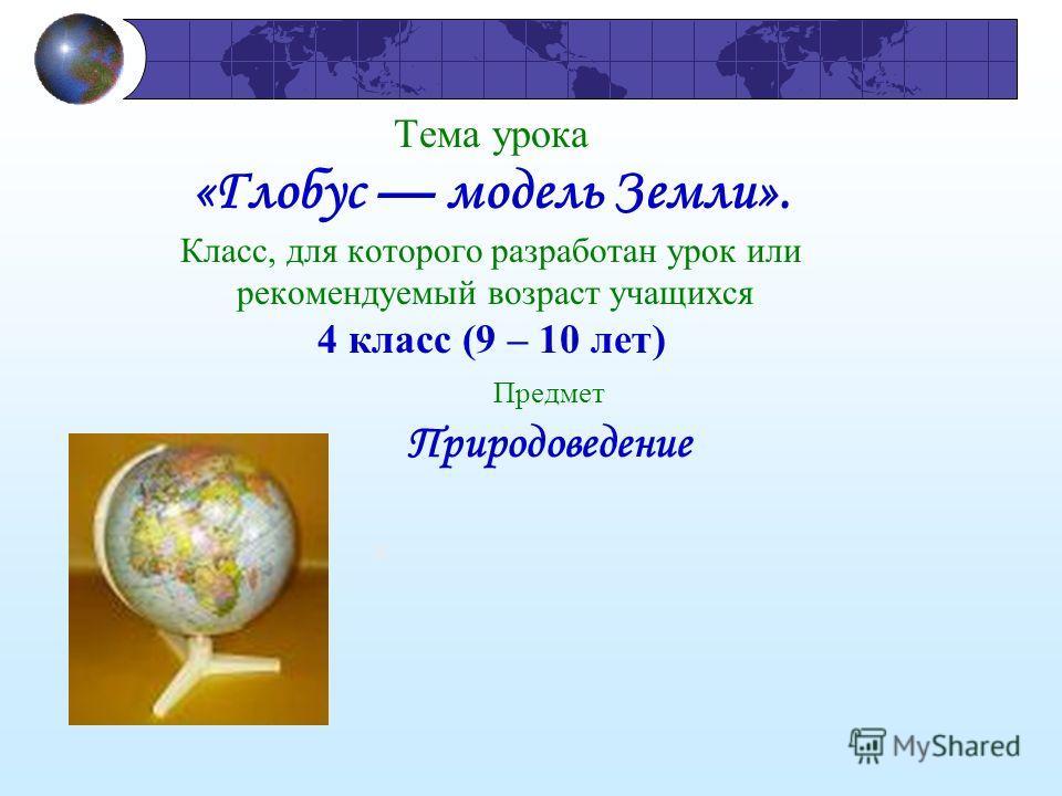 Тема урока «Глобус модель Земли». Класс, для которого разработан урок или рекомендуемый возраст учащихся 4 класс (9 – 10 лет) Предмет Природоведение я