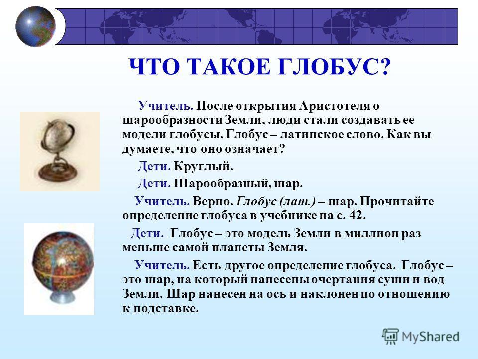 ЧТО ТАКОЕ ГЛОБУС? Учитель. После открытия Аристотеля о шарообразности Земли, люди стали создавать ее модели глобусы. Глобус – латинское слово. Как вы думаете, что оно означает? Дети. Круглый. Дети. Шарообразный, шар. Учитель. Верно. Глобус (лат.) – ш