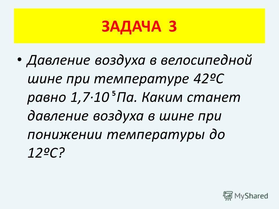Давление воздуха в велосипедной шине при температуре 42ºС равно 1,7·10 Па. Каким станет давление воздуха в шине при понижении температуры до 12ºС? ЗАДАЧА 3 5