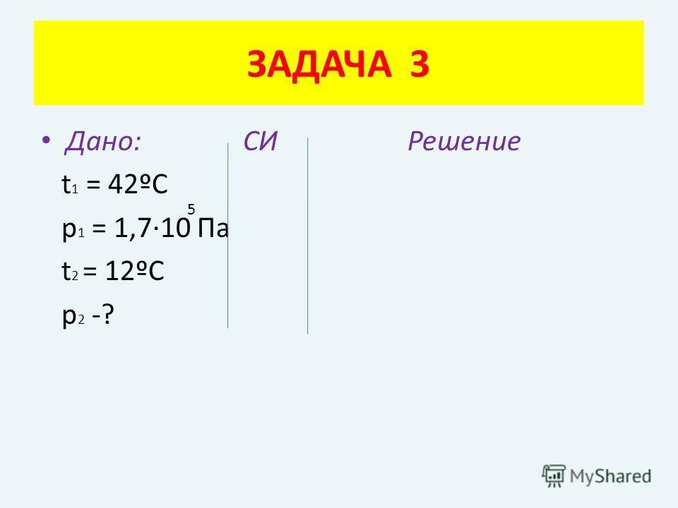 Дано: СИ Решение t 1 = 42ºC p 1 = 1,7·10 Па t 2 = 12ºC p 2 -? ЗАДАЧА 3 5
