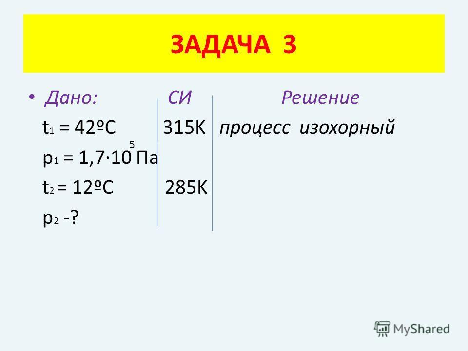 Дано: СИ Решение t 1 = 42ºC 315K процесс изохорный p 1 = 1,7·10 Па t 2 = 12ºC 285K p 2 -? ЗАДАЧА 3 5