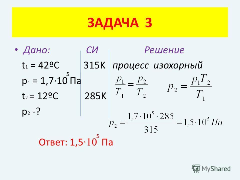 Дано: СИ Решение t 1 = 42ºC 315K процесс изохорный p 1 = 1,7·10 Па t 2 = 12ºC 285K p 2 -? Ответ: 1,5 ·10 Па ЗАДАЧА 3 5 5