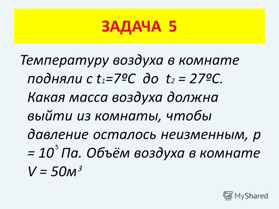 Температуру воздуха в комнате подняли с t 1 =7ºC до t 2 = 27ºС. Какая масса воздуха должна выйти из комнаты, чтобы давление осталось неизменным, р = 10 Па. Объём воздуха в комнате V = 50м ³ ЗАДАЧА 5 5
