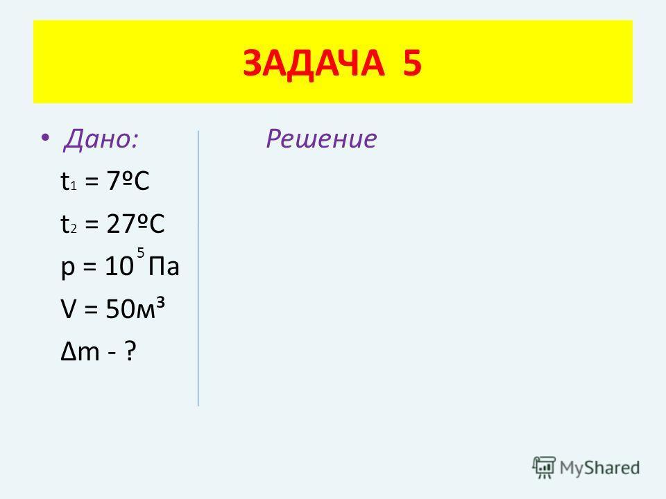 Дано: Решение t 1 = 7ºC t 2 = 27ºC p = 10 Па V = 50м³ Δm - ? ЗАДАЧА 5 5