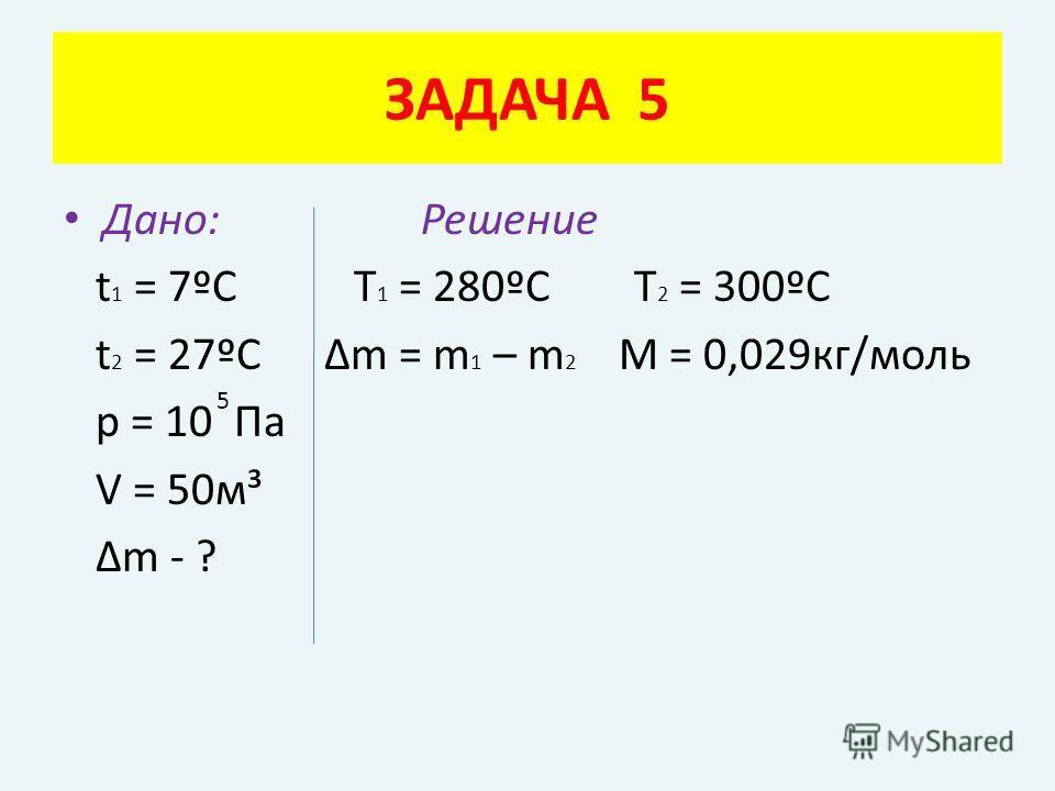 Дано: Решение t 1 = 7ºC Т 1 = 280ºС Т 2 = 300ºС t 2 = 27ºC Δm = m 1 – m 2 M = 0,029кг/моль p = 10 Па V = 50м³ Δm - ? ЗАДАЧА 5 5