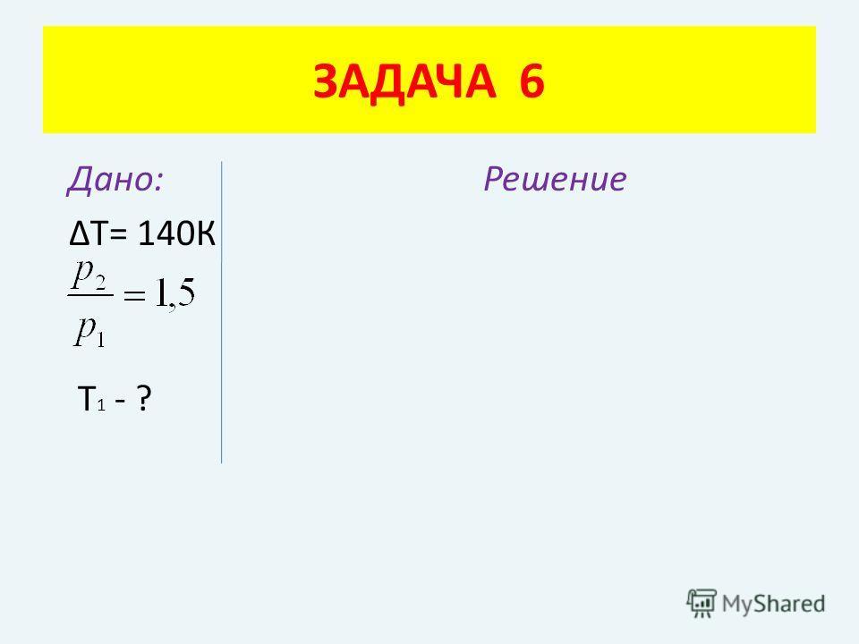 Дано: Решение ΔТ= 140К Т 1 - ? ЗАДАЧА 6
