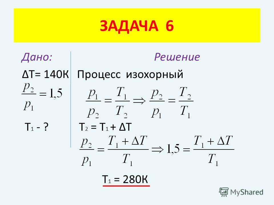 Дано: Решение ΔТ= 140К Процесс изохорный Т 1 - ? Т 2 = Т 1 + ΔТ Т 1 = 280К ЗАДАЧА 6