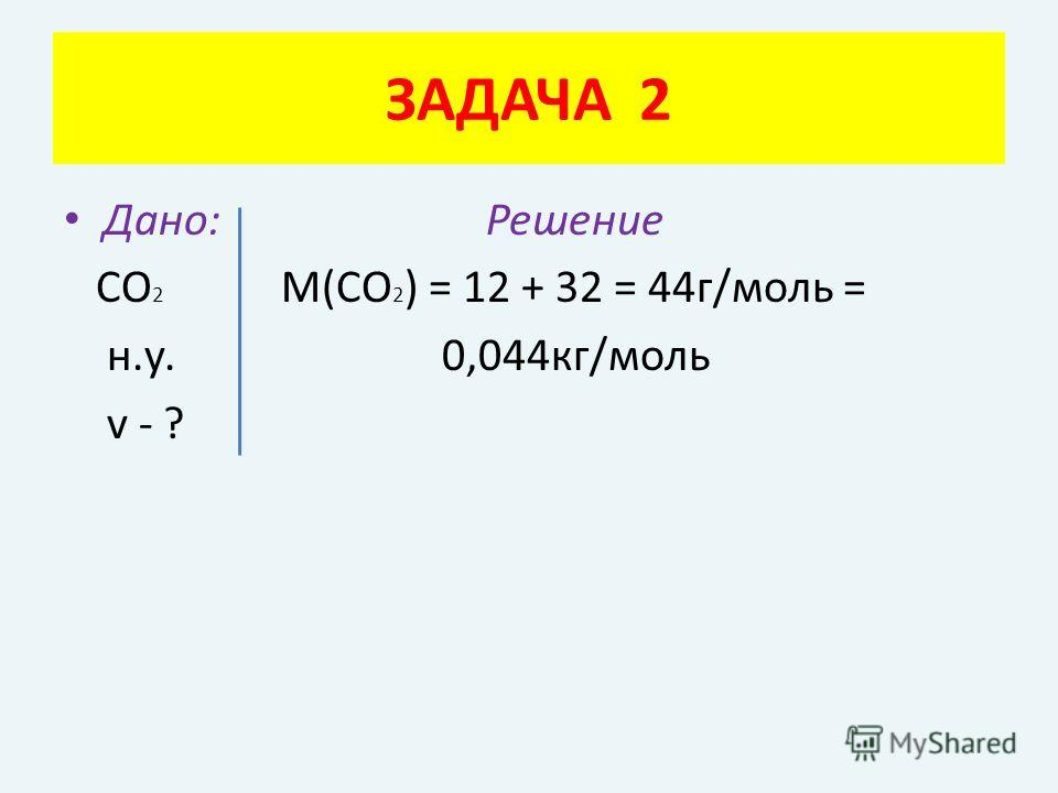 Дано: Решение СО 2 М(СО 2 ) = 12 + 32 = 44г/моль = н.у. 0,044кг/моль v - ? ЗАДАЧА 2