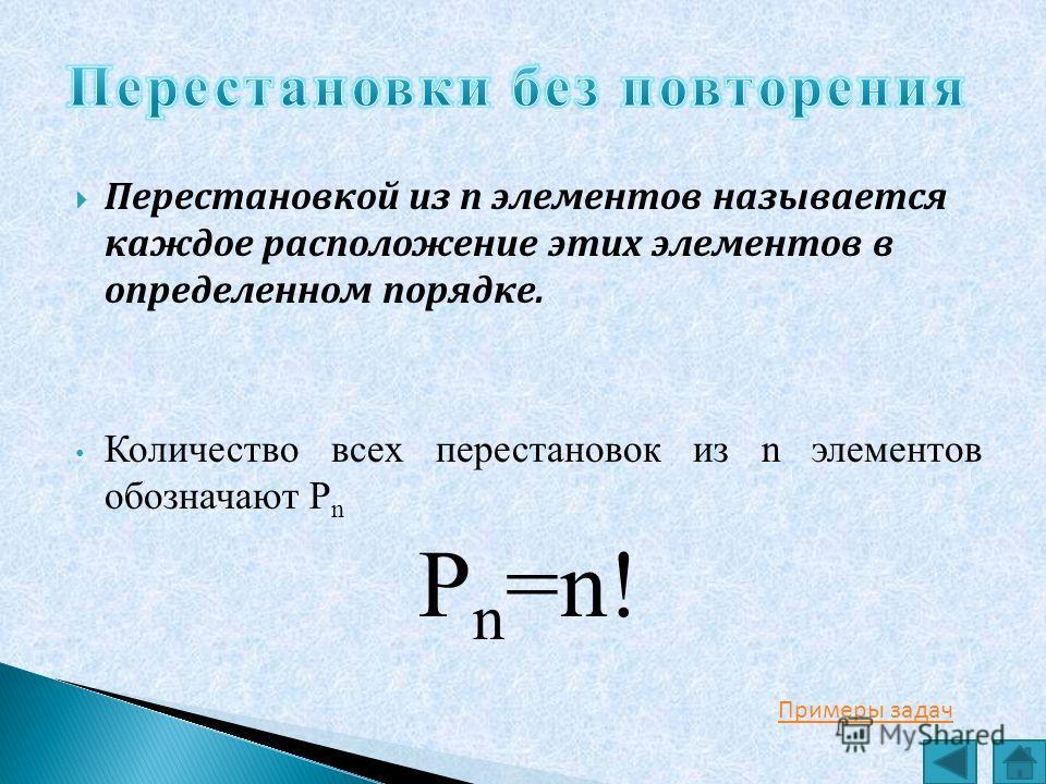 Перестановкой из n элементов называется каждое расположение этих элементов в определенном порядке. Количество всех перестановок из n элементов обозначают P n P n =n! Примеры задач