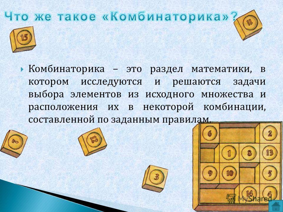 Комбинаторика – это раздел математики, в котором исследуются и решаются задачи выбора элементов из исходного множества и расположения их в некоторой комбинации, составленной по заданным правилам.