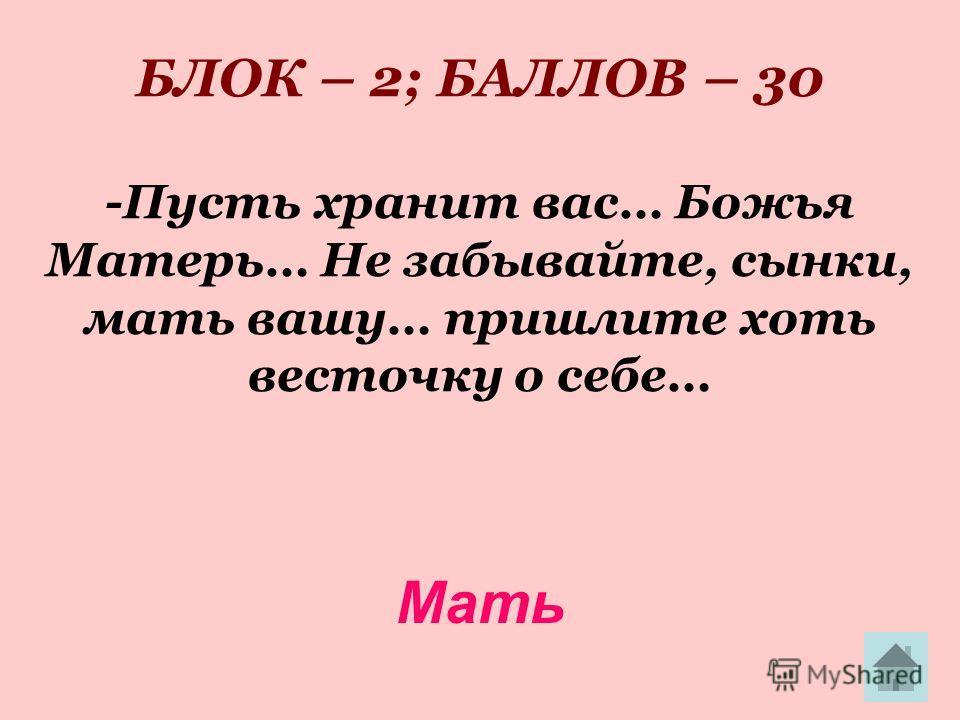БЛОК – 2; БАЛЛОВ – 30 -Пусть хранит вас… Божья Матерь… Не забывайте, сынки, мать вашу… пришлите хоть весточку о себе… Мать
