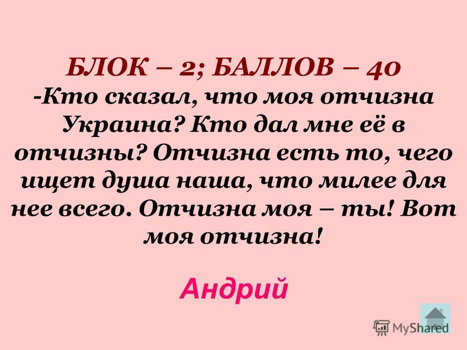БЛОК – 2; БАЛЛОВ – 40 -Кто сказал, что моя отчизна Украина? Кто дал мне её в отчизны? Отчизна есть то, чего ищет душа наша, что милее для нее всего. Отчизна моя – ты! Вот моя отчизна! Андрий
