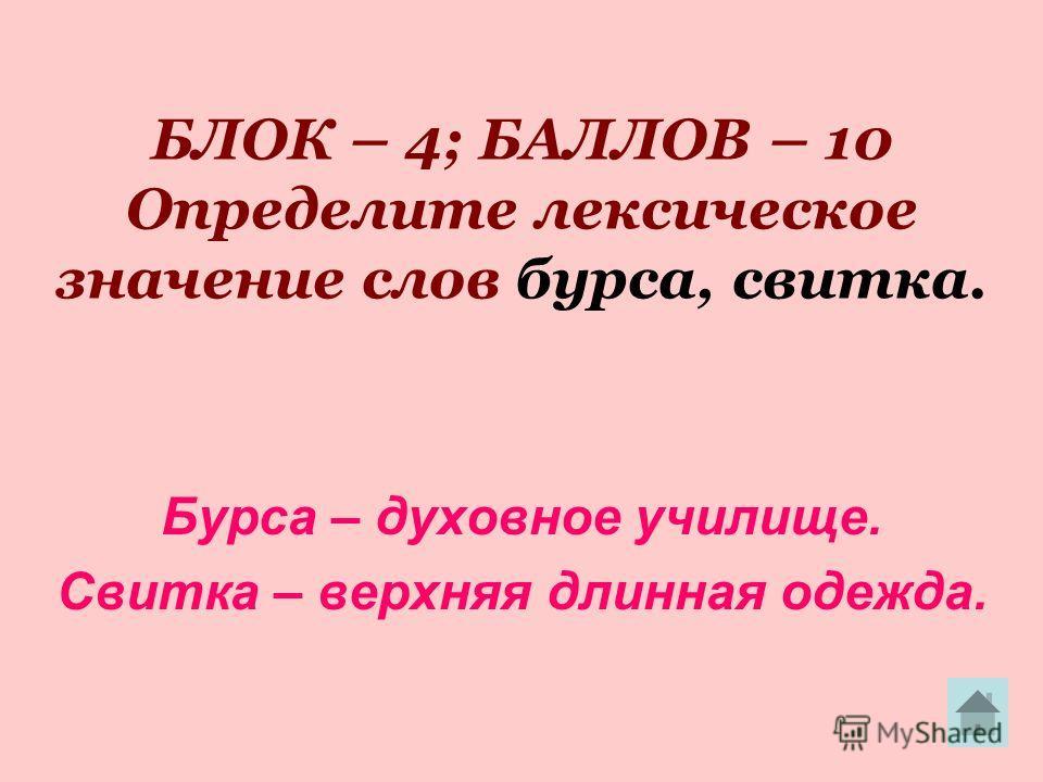 БЛОК – 4; БАЛЛОВ – 10 Определите лексическое значение слов бурса, свитка. Бурса – духовное училище. Свитка – верхняя длинная одежда.