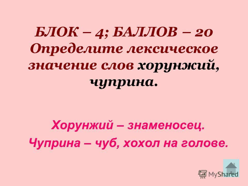 БЛОК – 4; БАЛЛОВ – 20 Определите лексическое значение слов хорунжий, чуприна. Хорунжий – знаменосец. Чуприна – чуб, хохол на голове.