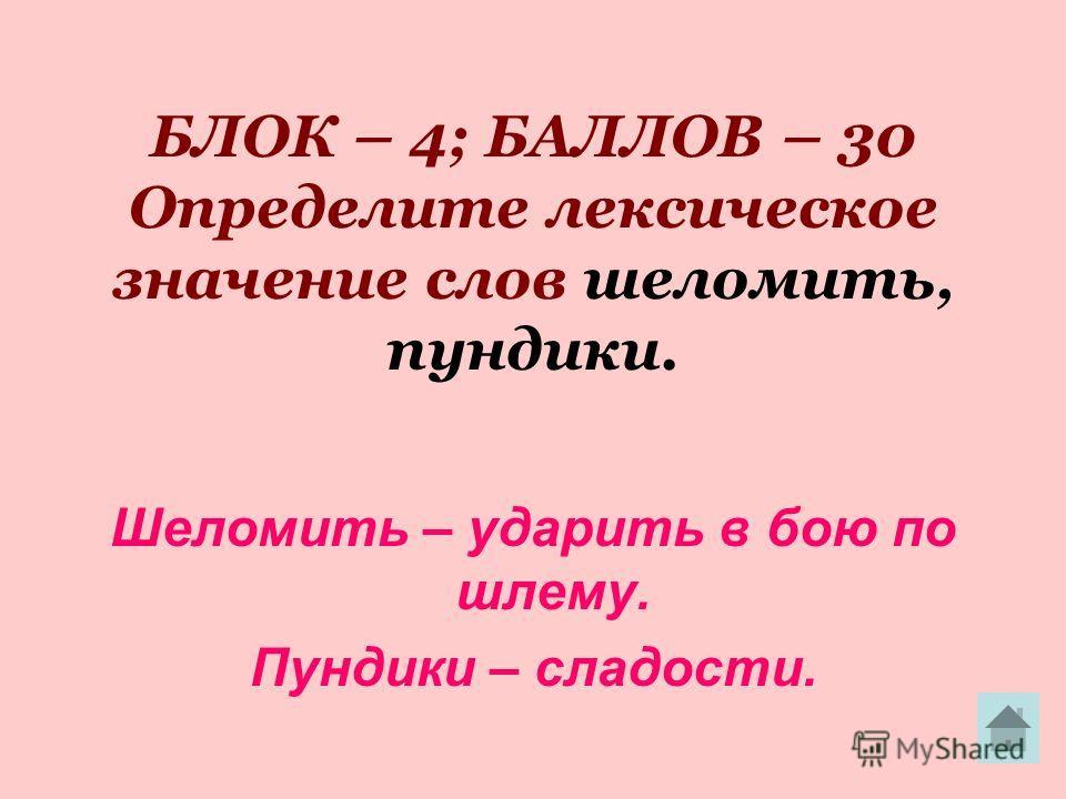 БЛОК – 4; БАЛЛОВ – 30 Определите лексическое значение слов шеломить, пундики. Шеломить – ударить в бою по шлему. Пундики – сладости.