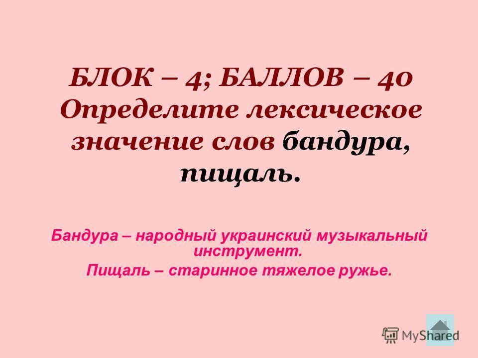 БЛОК – 4; БАЛЛОВ – 40 Определите лексическое значение слов бандура, пищаль. Бандура – народный украинский музыкальный инструмент. Пищаль – старинное тяжелое ружье.