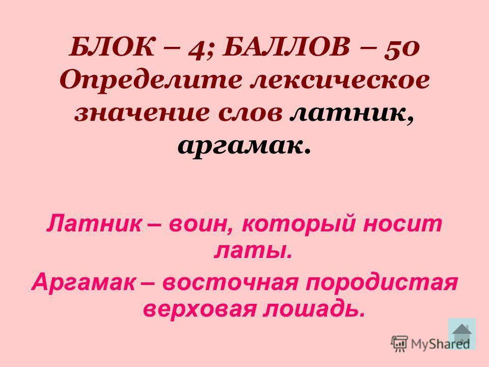 БЛОК – 4; БАЛЛОВ – 50 Определите лексическое значение слов латник, аргамак. Латник – воин, который носит латы. Аргамак – восточная породистая верховая лошадь.