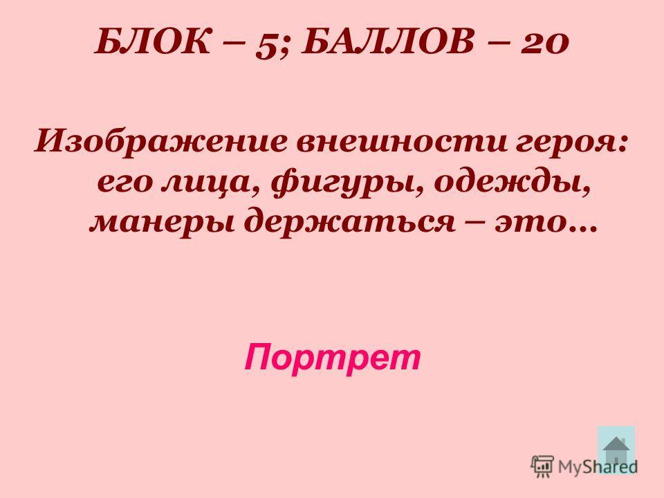 БЛОК – 5; БАЛЛОВ – 20 Изображение внешности героя: его лица, фигуры, одежды, манеры держаться – это… Портрет