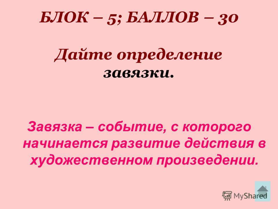 БЛОК – 5; БАЛЛОВ – 30 Дайте определение завязки. Завязка – событие, с которого начинается развитие действия в художественном произведении.