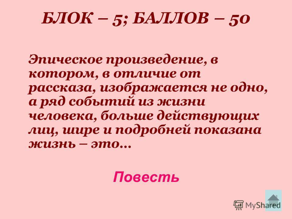 БЛОК – 5; БАЛЛОВ – 50 Эпическое произведение, в котором, в отличие от рассказа, изображается не одно, а ряд событий из жизни человека, больше действующих лиц, шире и подробней показана жизнь – это… Повесть