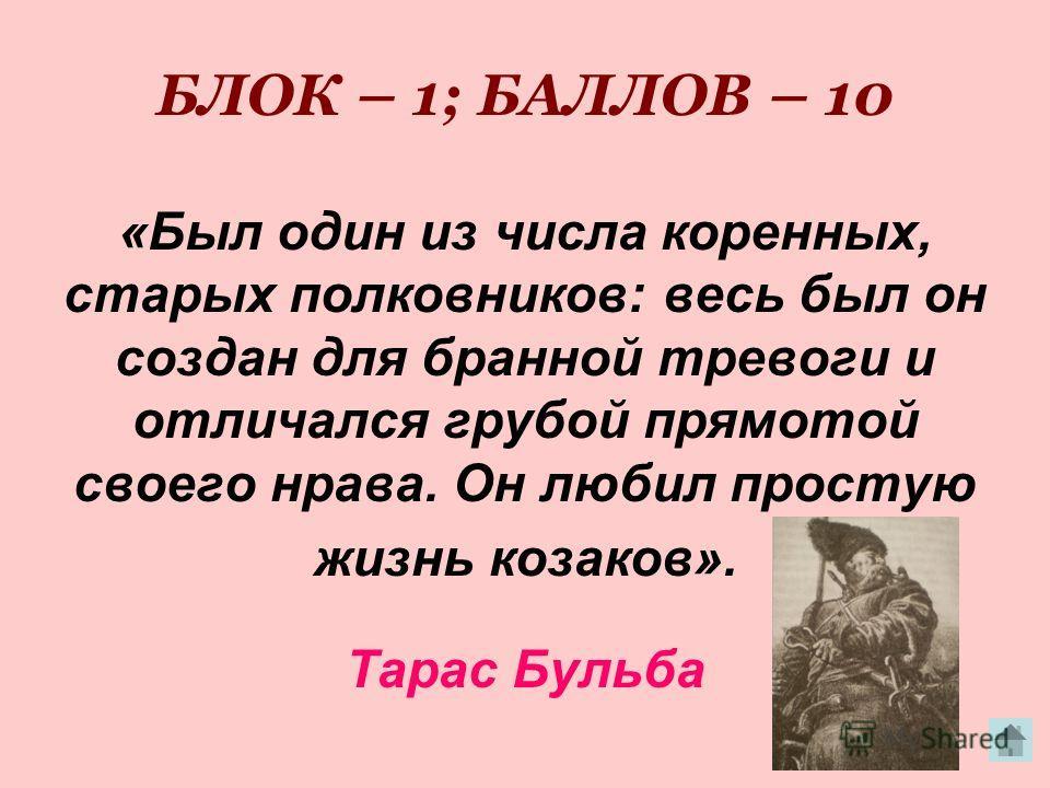 БЛОК – 1; БАЛЛОВ – 10 «Был один из числа коренных, старых полковников: весь был он создан для бранной тревоги и отличался грубой прямотой своего нрава. Он любил простую жизнь козаков». Тарас Бульба