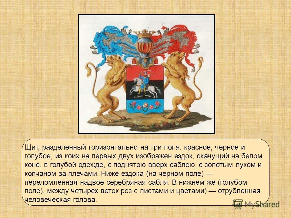 Щит, разделенный горизонтально на три поля: красное, черное и голубое, из коих на первых двух изображен ездок, скачущий на белом коне, в голубой одежде, с поднятою вверх саблею, с золотым луком и колчаном за плечами. Ниже ездока (на черном поле) пере