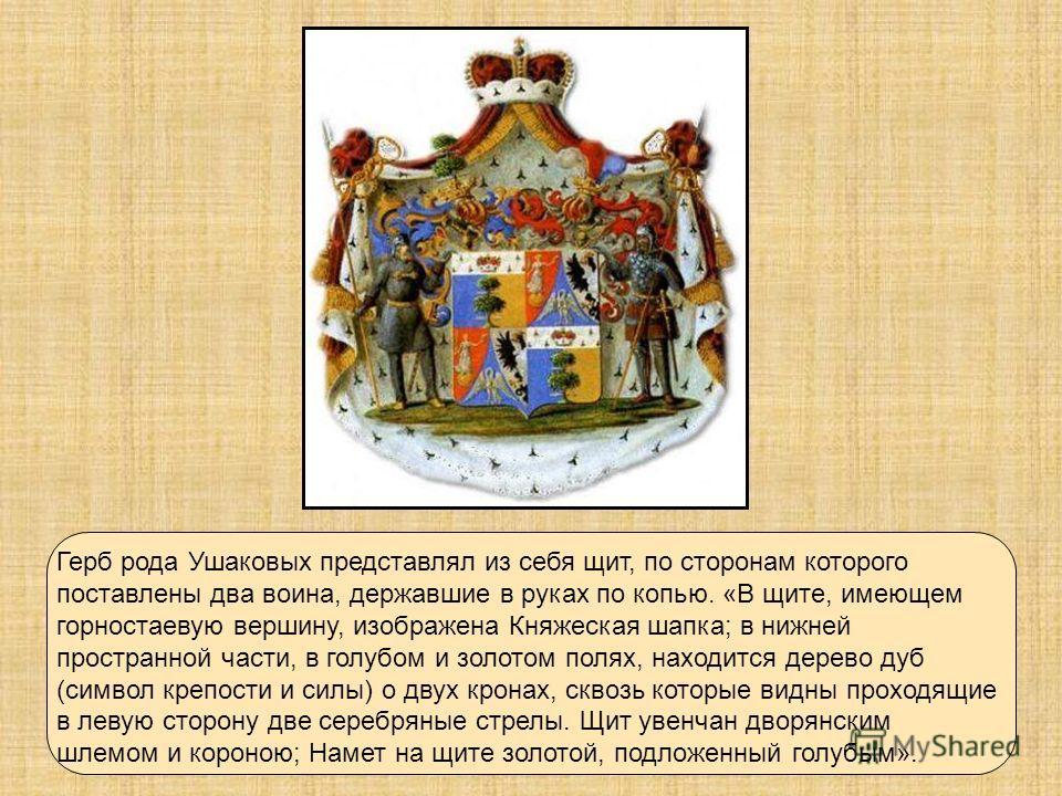 Герб рода Ушаковых представлял из себя щит, по сторонам которого поставлены два воина, державшие в руках по копью. «В щите, имеющем горностаевую вершину, изображена Княжеская шапка; в нижней пространной части, в голубом и золотом полях, находится дер