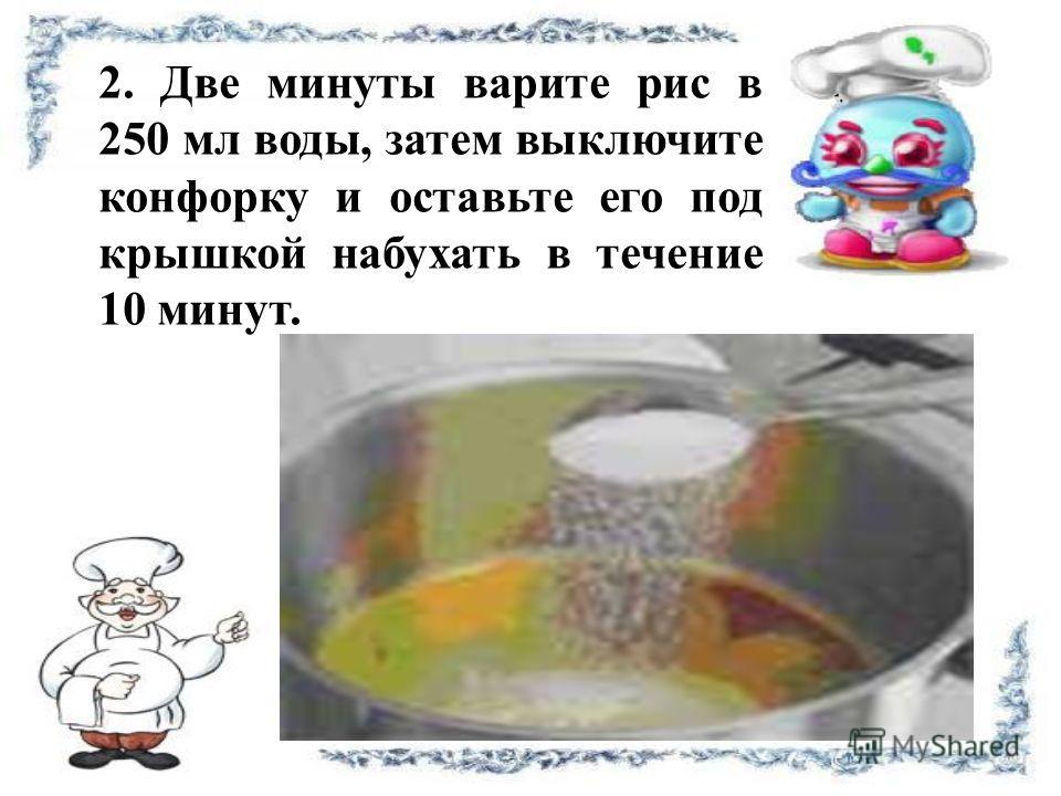 2. Две минуты варите рис в 250 мл воды, затем выключите конфорку и оставьте его под крышкой набухать в течение 10 минут.