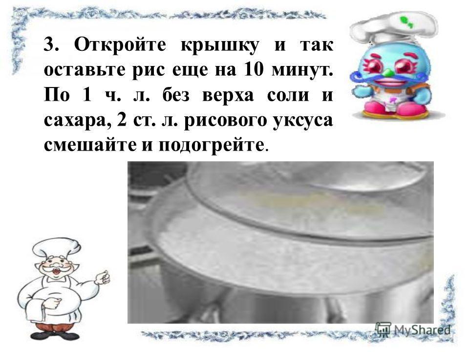 3. Откройте крышку и так оставьте рис еще на 10 минут. По 1 ч. л. без верха соли и сахара, 2 ст. л. рисового уксуса смешайте и подогрейте.
