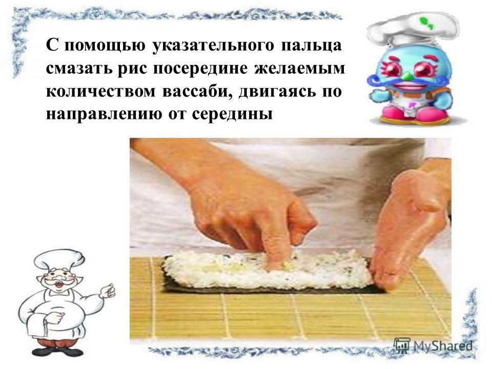 С помощью указательного пальца смазать рис посередине желаемым количеством вассаби, двигаясь по направлению от середины