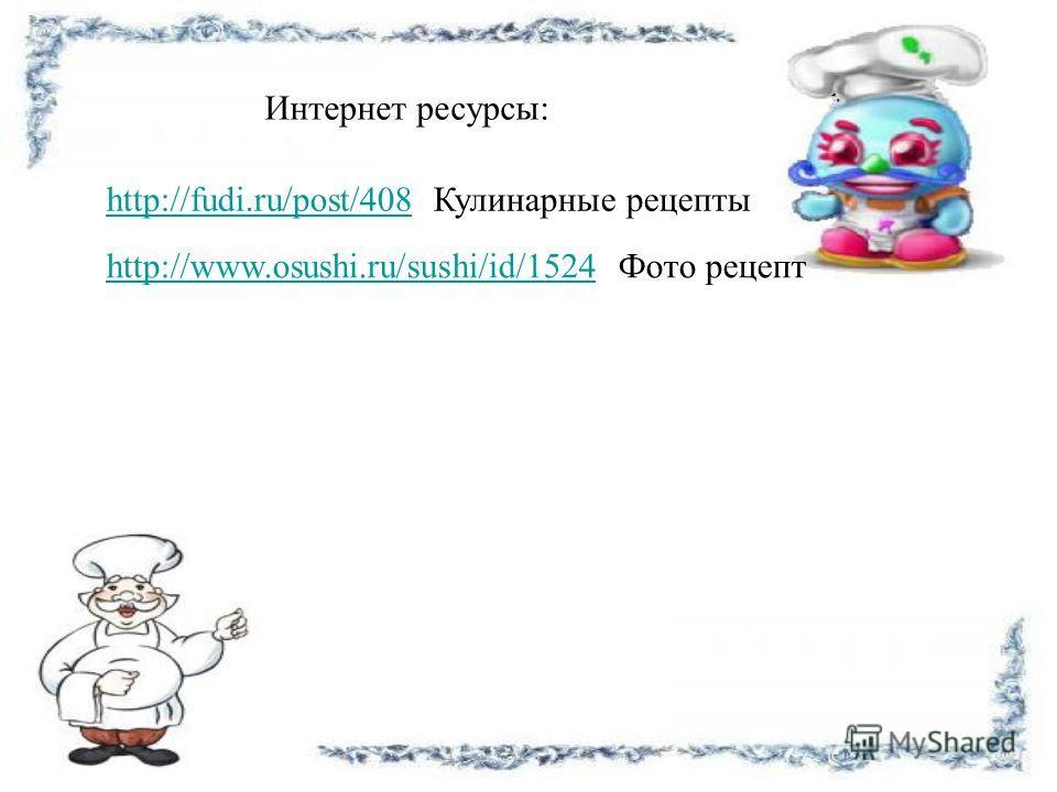 http://www.osushi.ru/sushi/id/1524http://www.osushi.ru/sushi/id/1524 Фото рецепт http://fudi.ru/post/408http://fudi.ru/post/408 Кулинарные рецепты Интернет ресурсы: