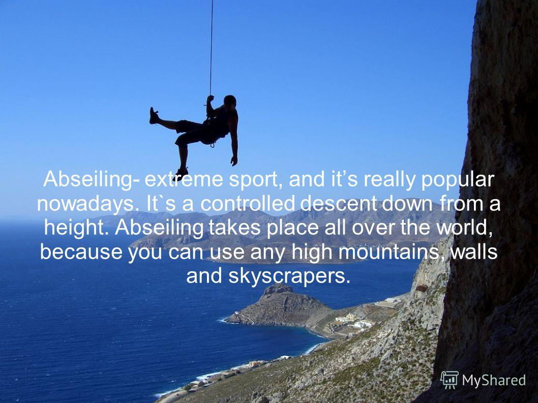 Abseiling- extreme sport, and its really popular nowadays. It`s a controlled descent down from a height. Abseiling takes place all over the world, because you can use any high mountains, walls and skyscrapers.