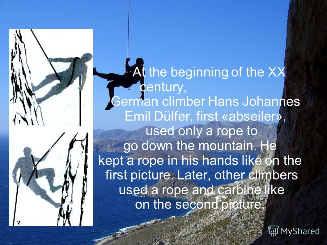 At the beginning of the XX century, German climber Hans Johannes Emil Dülfer, first «abseiler», used only a rope to go down the mountain. He kept a rope in his hands like on the first picture. Later, other climbers used a rope and carbine like on the