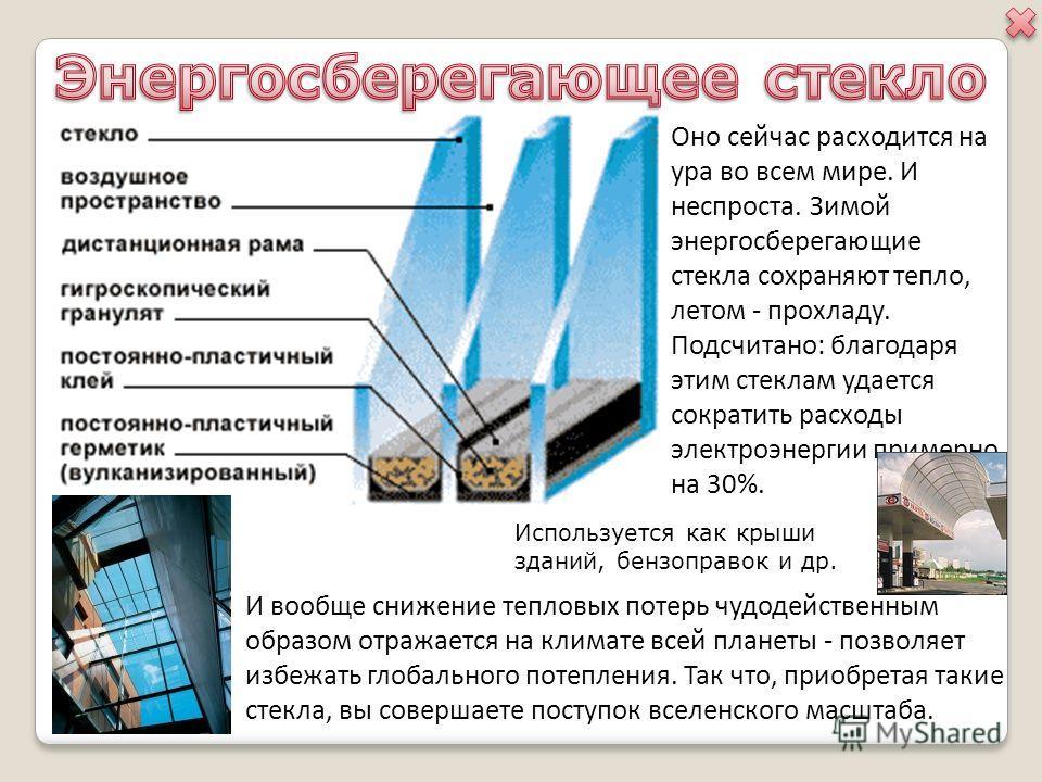 Оно сейчас расходится на ура во всем мире. И неспроста. Зимой энергосберегающие стекла сохраняют тепло, летом - прохладу. Подсчитано: благодаря этим стеклам удается сократить расходы электроэнергии примерно на 30%. И вообще снижение тепловых потерь ч