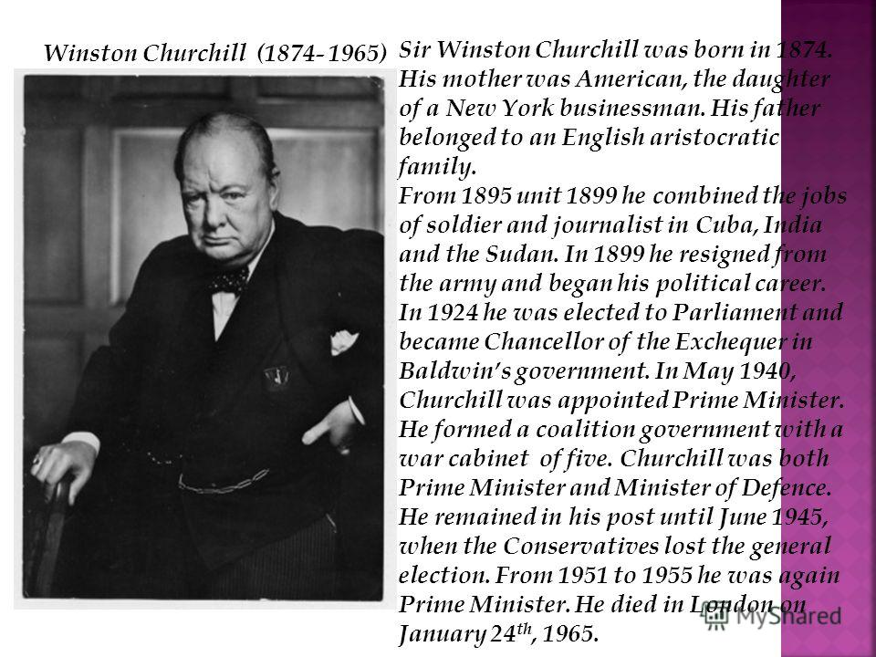 Sir Winston Churchill was born in 1874. His mother was American, the daughter of a New York businessman. His father belonged to an English aristocratic family. From 1895 unit 1899 he combined the jobs of soldier and journalist in Cuba, India and the