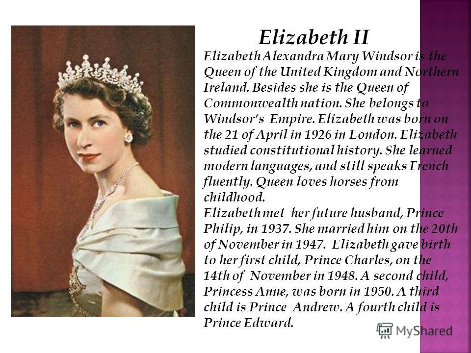 Elizabeth Alexandra Mary Windsor is the Queen of the United Kingdom and Northern Ireland. Besides she is the Queen of Commonwealth nation. She belongs to Windsors Empire. Elizabeth was born on the 21 of April in 1926 in London. Elizabeth studied cons