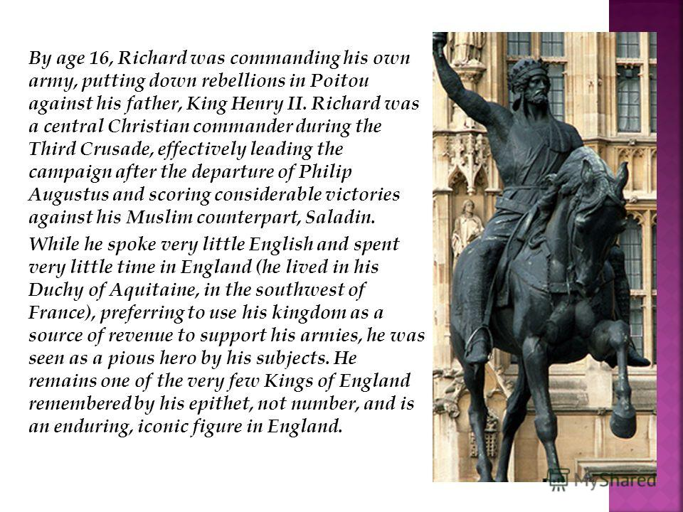 By age 16, Richard was commanding his own army, putting down rebellions in Poitou against his father, King Henry II. Richard was a central Christian commander during the Third Crusade, effectively leading the campaign after the departure of Philip Au