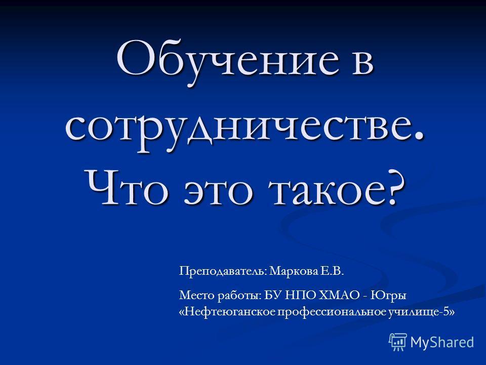 Обучение в сотрудничестве. Что это такое? Преподаватель: Маркова Е.В. Место работы: БУ НПО ХМАО - Югры «Нефтеюганское профессиональное училище-5»