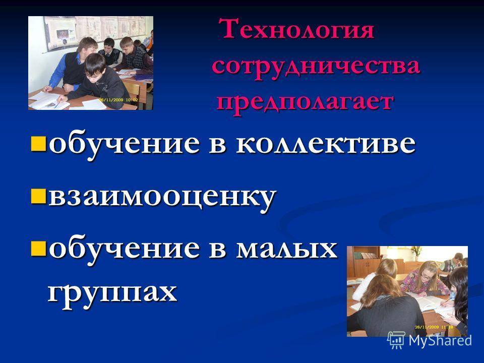 Технология сотрудничества предполагает Технология сотрудничества предполагает обучение в коллективе обучение в коллективе взаимооценку взаимооценку обучение в малых группах обучение в малых группах