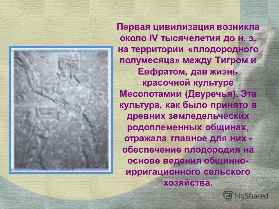 Первая цивилизация возникла около IV тысячелетия до н. э. на территории «плодородного полумесяца» между Тигром и Евфратом, дав жизнь красочной культуре Месопотамии (Двуречья). Эта культура, как было принято в древних земледельческих родоплеменных общ
