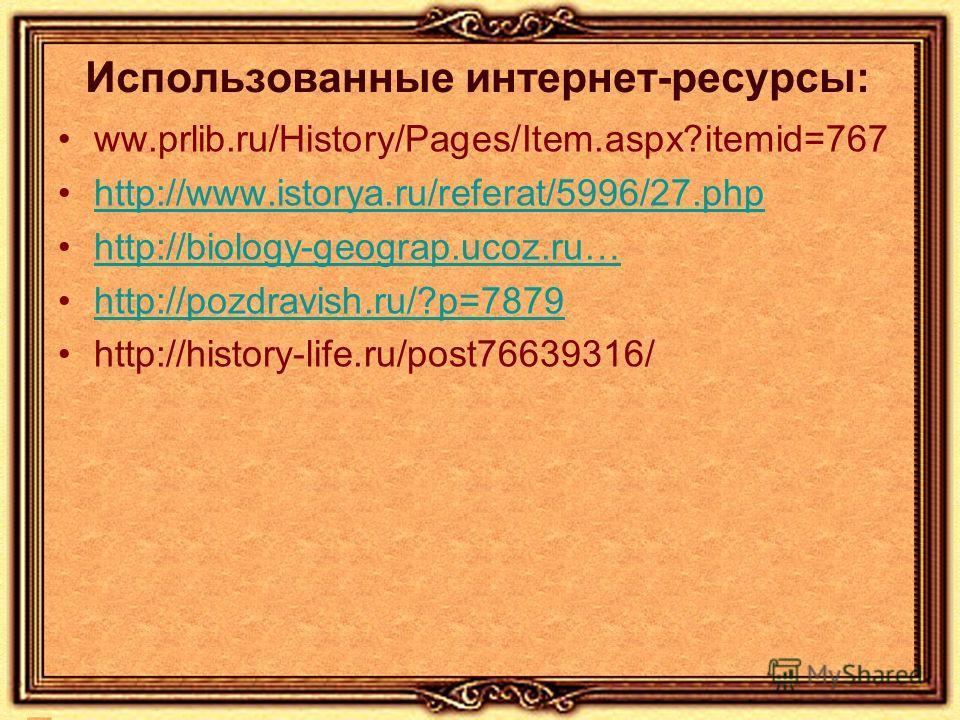 Использованные интернет-ресурсы: ww.prlib.ru/History/Pages/Item.aspx?itemid=767 http://www.istorya.ru/referat/5996/27.php http://biology-geograp.ucoz.ru… http://pozdravish.ru/?p=7879 http://history-life.ru/post76639316/
